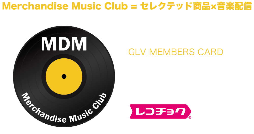 MDM/MerchandiseMusicClub=セレクテッド商品×音楽配信。いずれの商品にもGLVMEMBERSCARDが付随。カードに記載されたコードで新曲が聴ける!音楽配信はレコチョクとコラボレーション。
